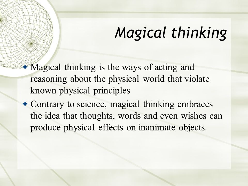 Magical thinking  Magical thinking is the ways of acting and reasoning about the physical world that violate known physical principles  Contrary to science, magical thinking embraces the idea that thoughts, words and even wishes can produce physical effects on inanimate objects.
