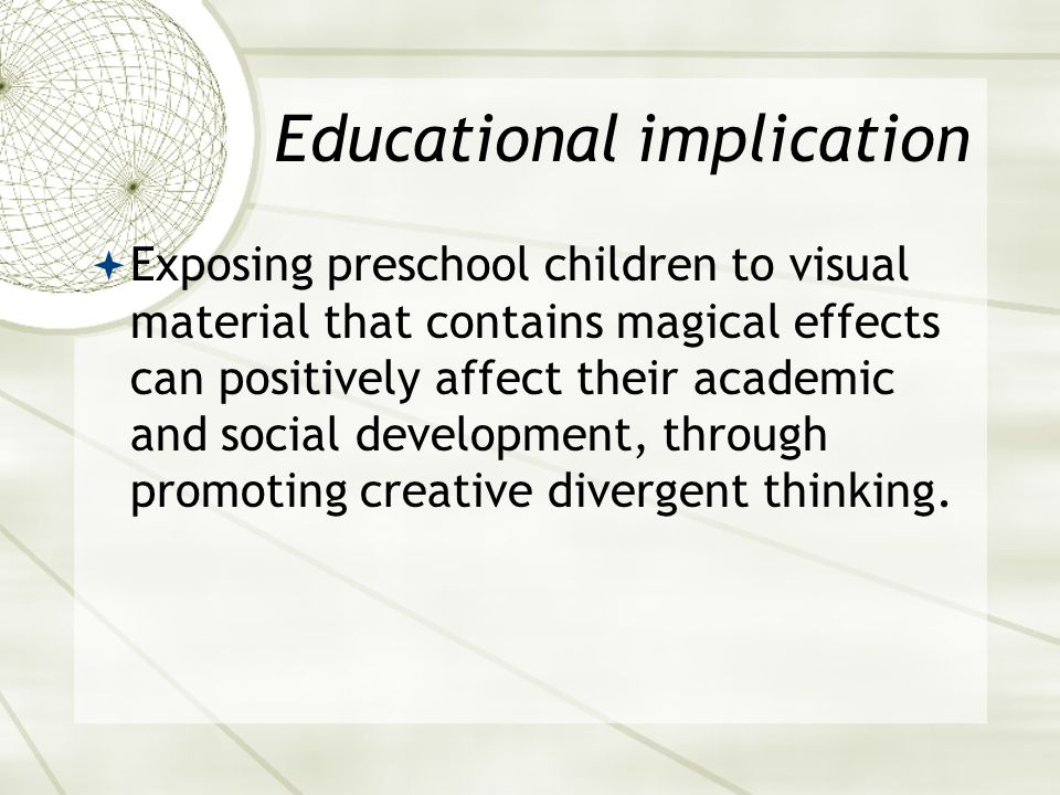 Educational implication  Exposing preschool children to visual material that contains magical effects can positively affect their academic and social development, through promoting creative divergent thinking.