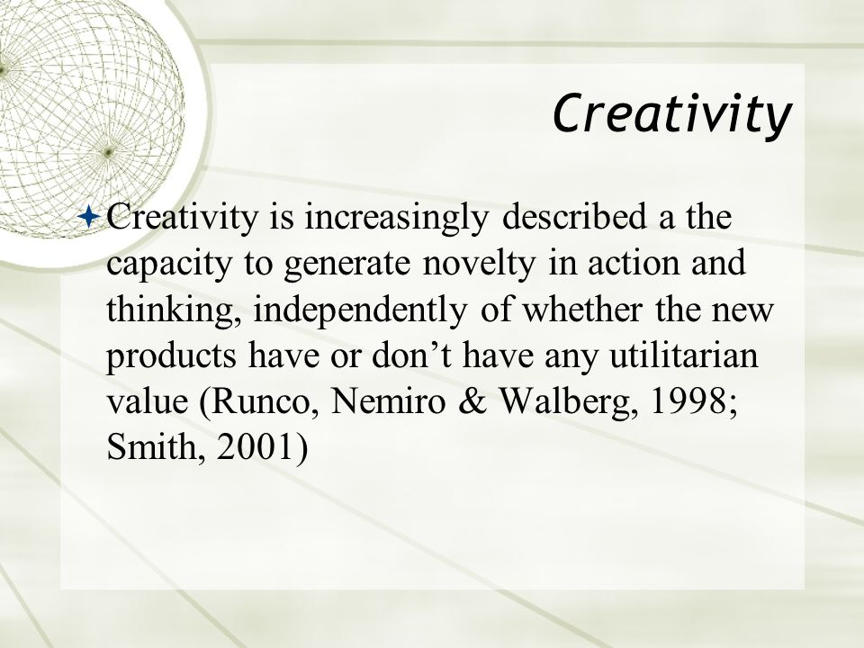 Creativity  Creativity is increasingly described a the capacity to generate novelty in action and thinking, independently of whether the new products have or don't have any utilitarian value (Runco, Nemiro & Walberg, 1998; Smith, 2001)