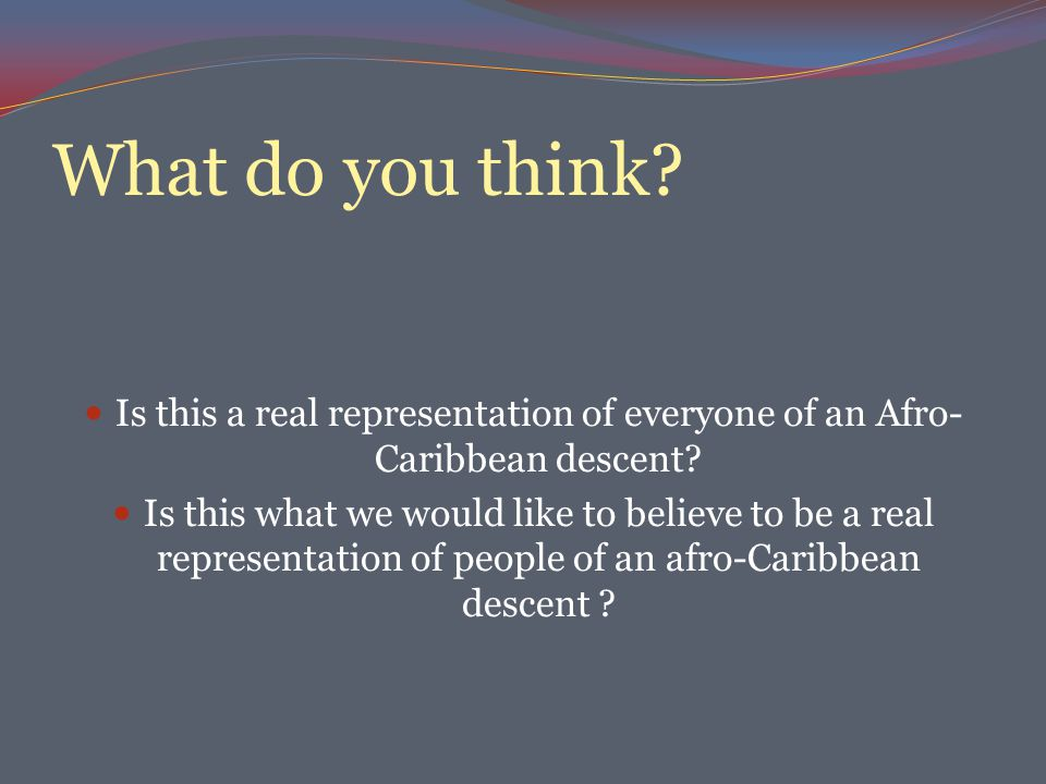 What do you think.Is this a real representation of everyone of an Afro- Caribbean descent.