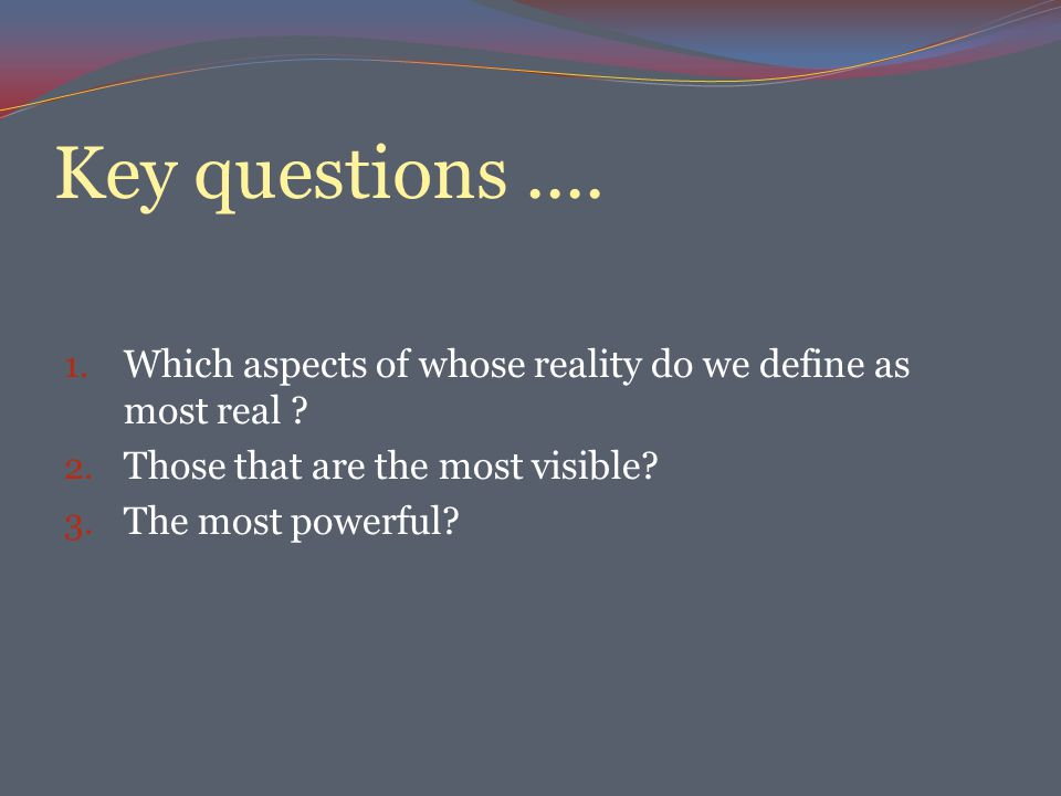 Key questions....1. Which aspects of whose reality do we define as most real .