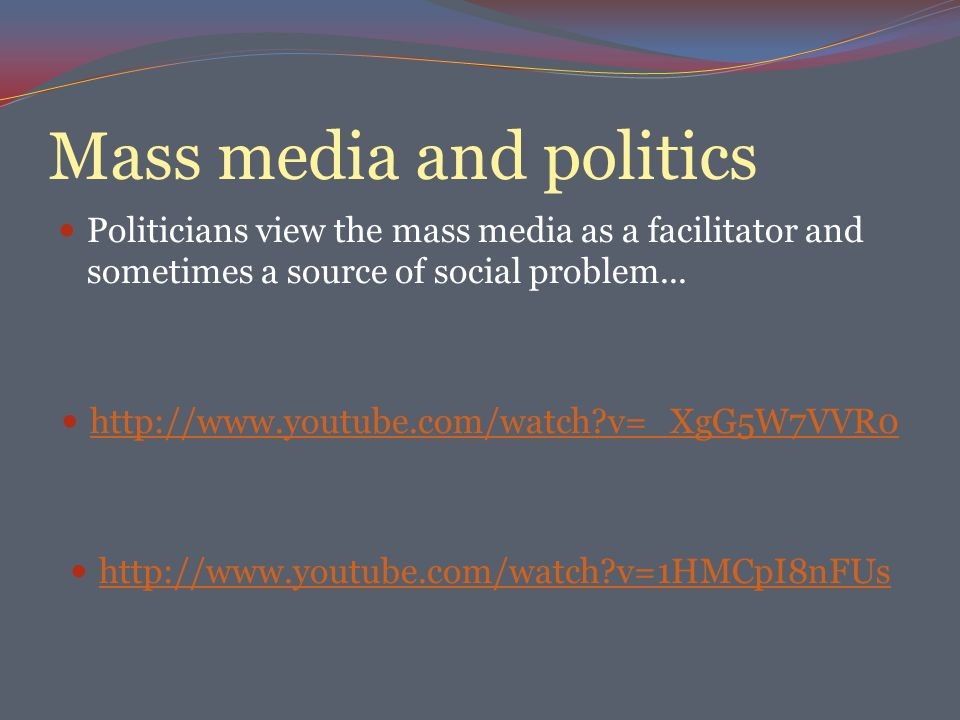 Mass media and politics Politicians view the mass media as a facilitator and sometimes a source of social problem...
