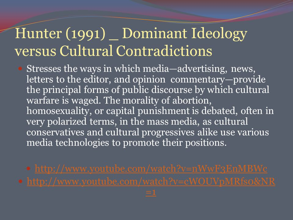 Hunter (1991) _ Dominant Ideology versus Cultural Contradictions Stresses the ways in which media—advertising, news, letters to the editor, and opinion commentary—provide the principal forms of public discourse by which cultural warfare is waged.