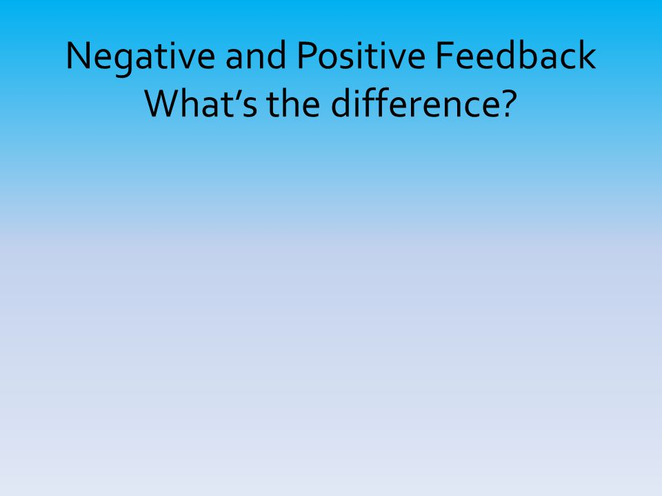 Negative and Positive Feedback What's the difference?