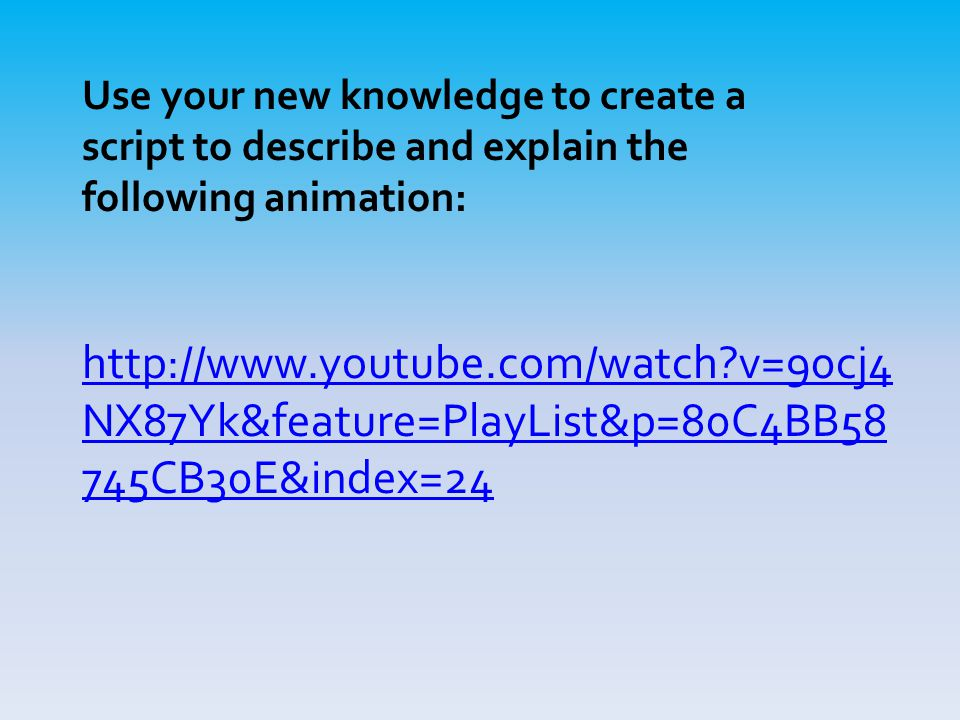 http://www.youtube.com/watch?v=90cj4 NX87Yk&feature=PlayList&p=80C4BB58 745CB30E&index=24 Use your new knowledge to create a script to describe and ex