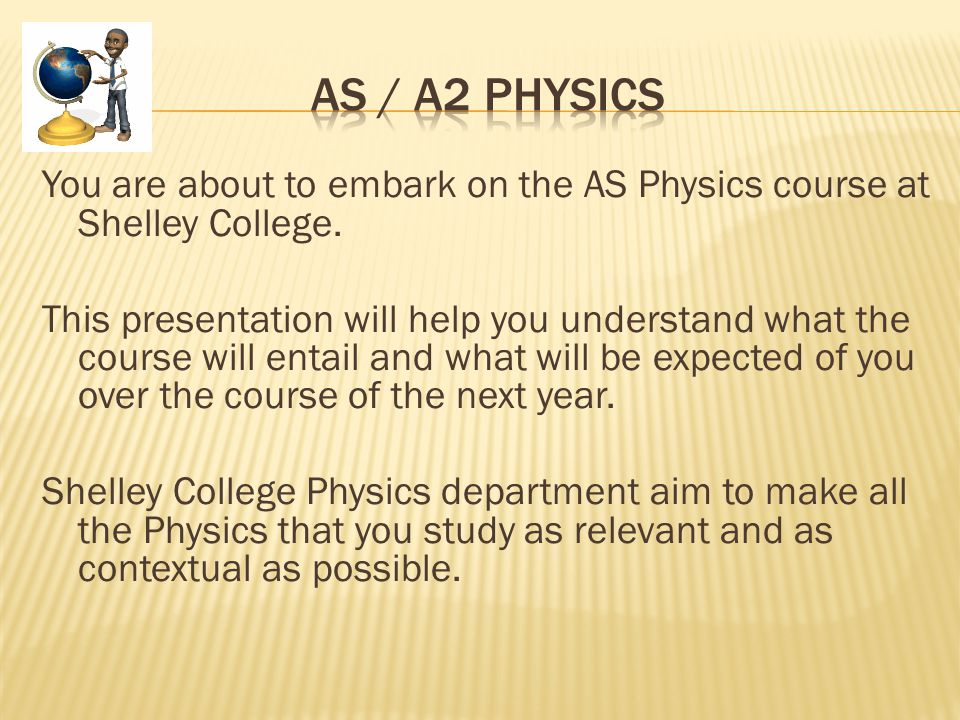 You are about to embark on the AS Physics course at Shelley College.