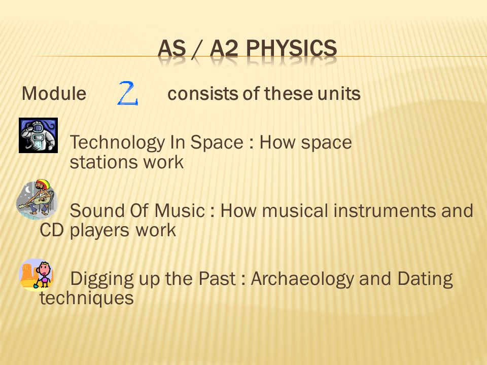 Module consists of these units Technology In Space : How space stations work Sound Of Music : How musical instruments and CD players work Digging up the Past : Archaeology and Dating techniques