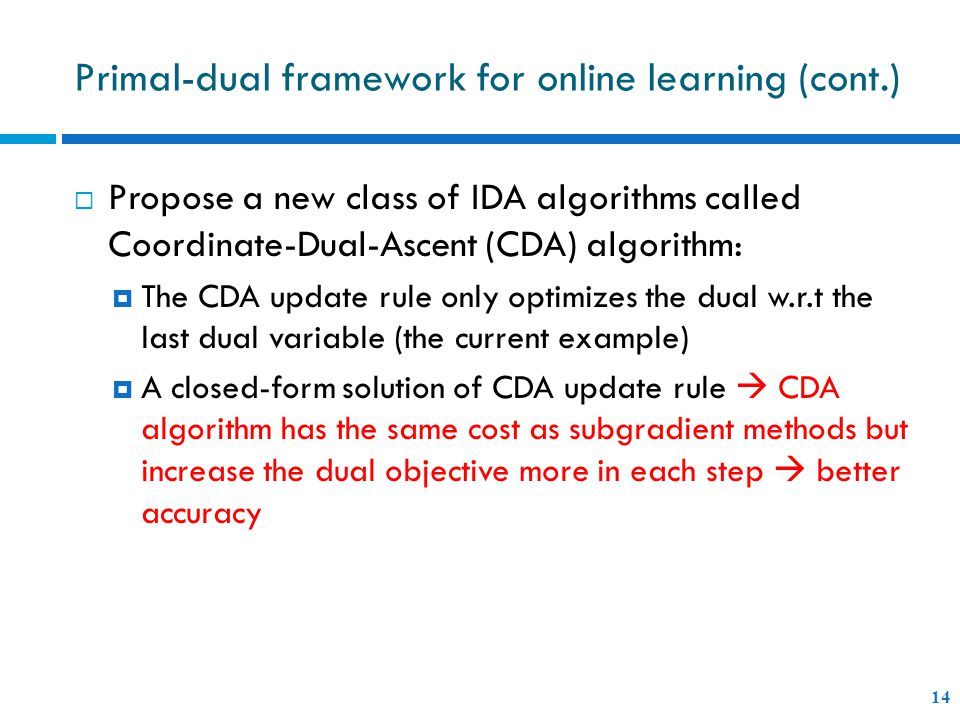Primal-dual framework for online learning (cont.) 14  Propose a new class of IDA algorithms called Coordinate-Dual-Ascent (CDA) algorithm:  The CDA update rule only optimizes the dual w.r.t the last dual variable (the current example)  A closed-form solution of CDA update rule  CDA algorithm has the same cost as subgradient methods but increase the dual objective more in each step  better accuracy