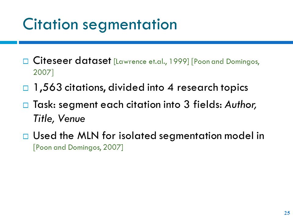 Citation segmentation 25  Citeseer dataset [Lawrence et.al., 1999] [ Poon and Domingos, 2007 ]  1,563 citations, divided into 4 research topics  Task: segment each citation into 3 fields: Author, Title, Venue  Used the MLN for isolated segmentation model in [ Poon and Domingos, 2007]