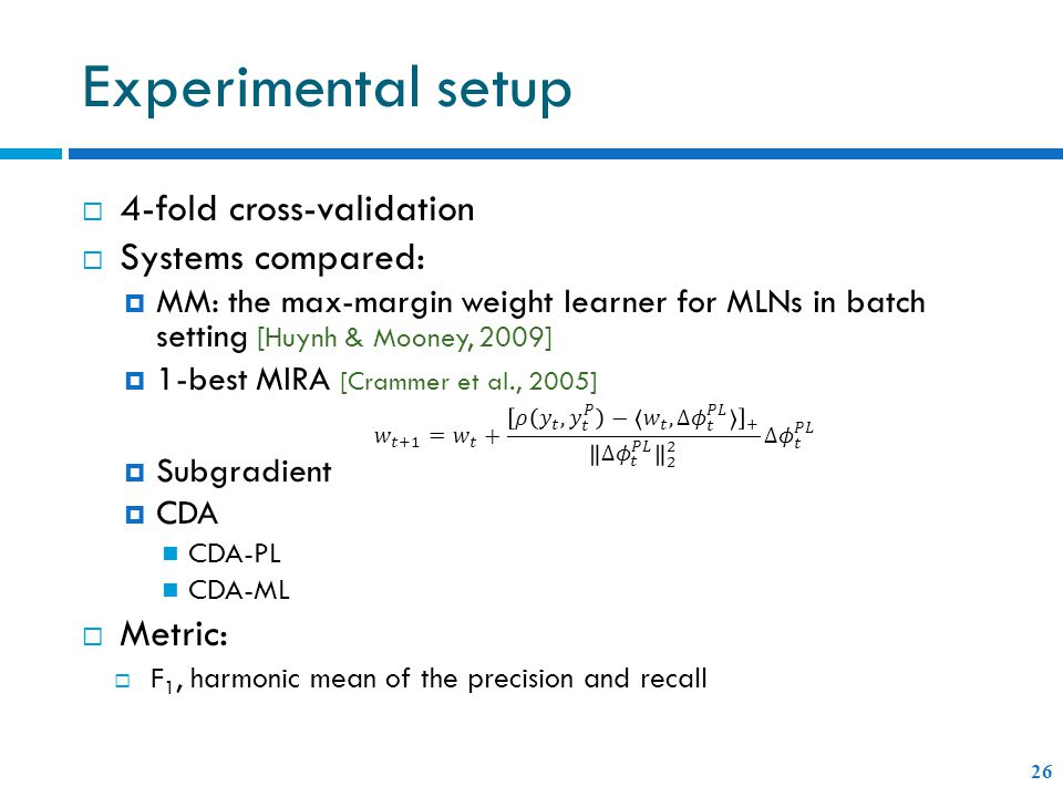 Experimental setup  4-fold cross-validation  Systems compared:  MM: the max-margin weight learner for MLNs in batch setting [Huynh & Mooney, 2009]  1-best MIRA [Crammer et al., 2005]  Subgradient  CDA CDA-PL CDA-ML  Metric:  F 1, harmonic mean of the precision and recall 26