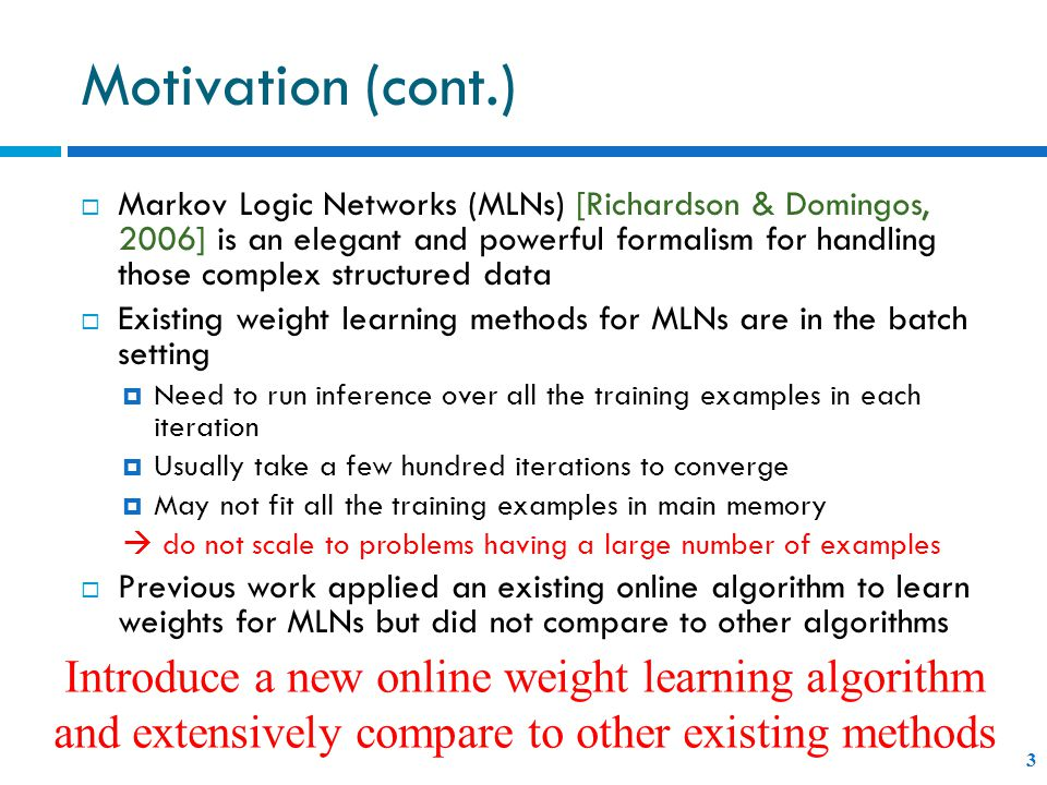 Motivation (cont.) 3  Markov Logic Networks (MLNs) [Richardson & Domingos, 2006] is an elegant and powerful formalism for handling those complex structured data  Existing weight learning methods for MLNs are in the batch setting  Need to run inference over all the training examples in each iteration  Usually take a few hundred iterations to converge  May not fit all the training examples in main memory  do not scale to problems having a large number of examples  Previous work applied an existing online algorithm to learn weights for MLNs but did not compare to other algorithms Introduce a new online weight learning algorithm and extensively compare to other existing methods