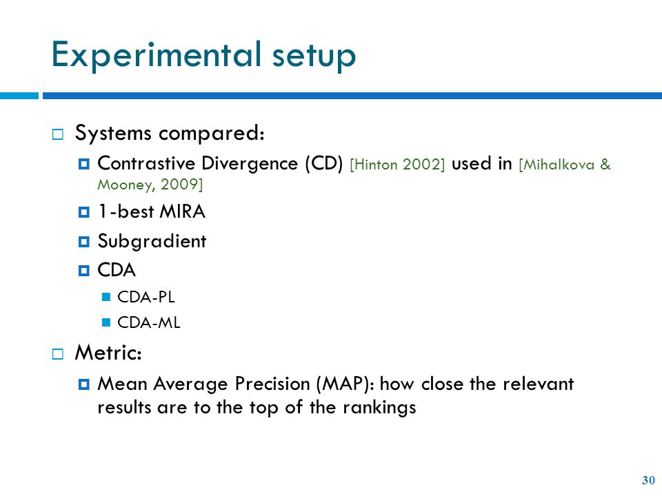 Experimental setup  Systems compared:  Contrastive Divergence (CD) [Hinton 2002] used in [Mihalkova & Mooney, 2009]  1-best MIRA  Subgradient  CDA CDA-PL CDA-ML  Metric:  Mean Average Precision (MAP): how close the relevant results are to the top of the rankings 30