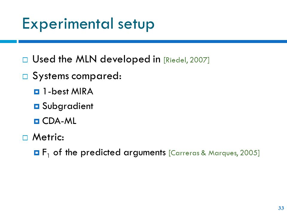 Experimental setup  Used the MLN developed in [Riedel, 2007]  Systems compared:  1-best MIRA  Subgradient  CDA-ML  Metric:  F 1 of the predicted arguments [Carreras & Marques, 2005] 33