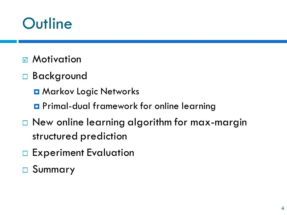 Outline 4  Motivation  Background  Markov Logic Networks  Primal-dual framework for online learning  New online learning algorithm for max-margin structured prediction  Experiment Evaluation  Summary