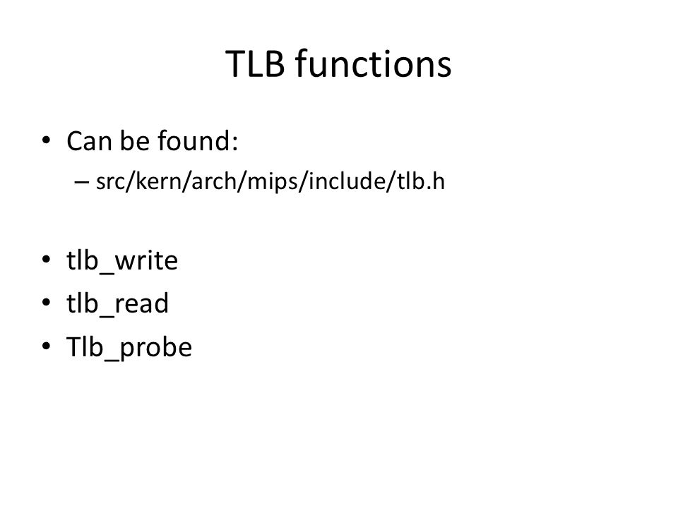TLB functions Can be found: – src/kern/arch/mips/include/tlb.h tlb_write tlb_read Tlb_probe
