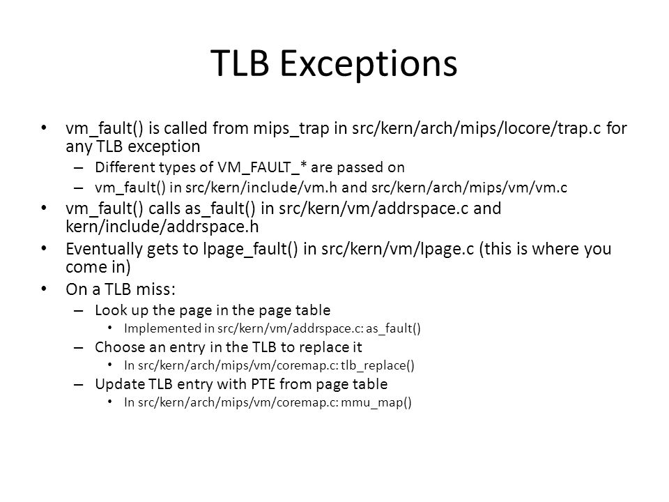 TLB Exceptions vm_fault() is called from mips_trap in src/kern/arch/mips/locore/trap.c for any TLB exception – Different types of VM_FAULT_* are passe