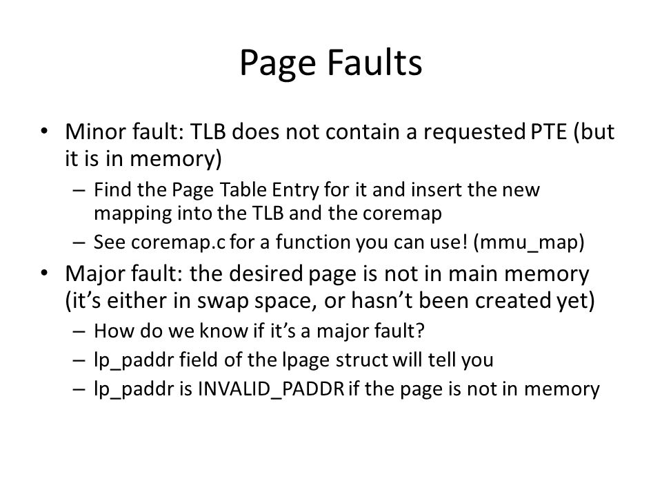 Page Faults Minor fault: TLB does not contain a requested PTE (but it is in memory) – Find the Page Table Entry for it and insert the new mapping into