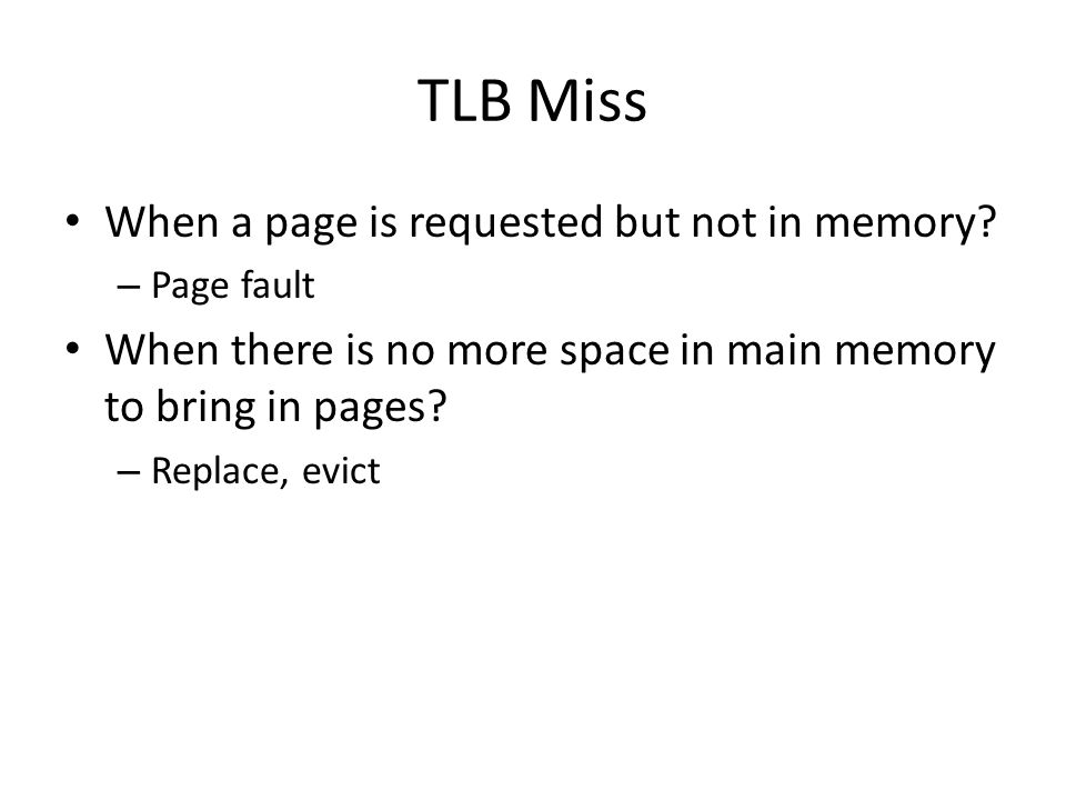 TLB Miss When a page is requested but not in memory? – Page fault When there is no more space in main memory to bring in pages? – Replace, evict