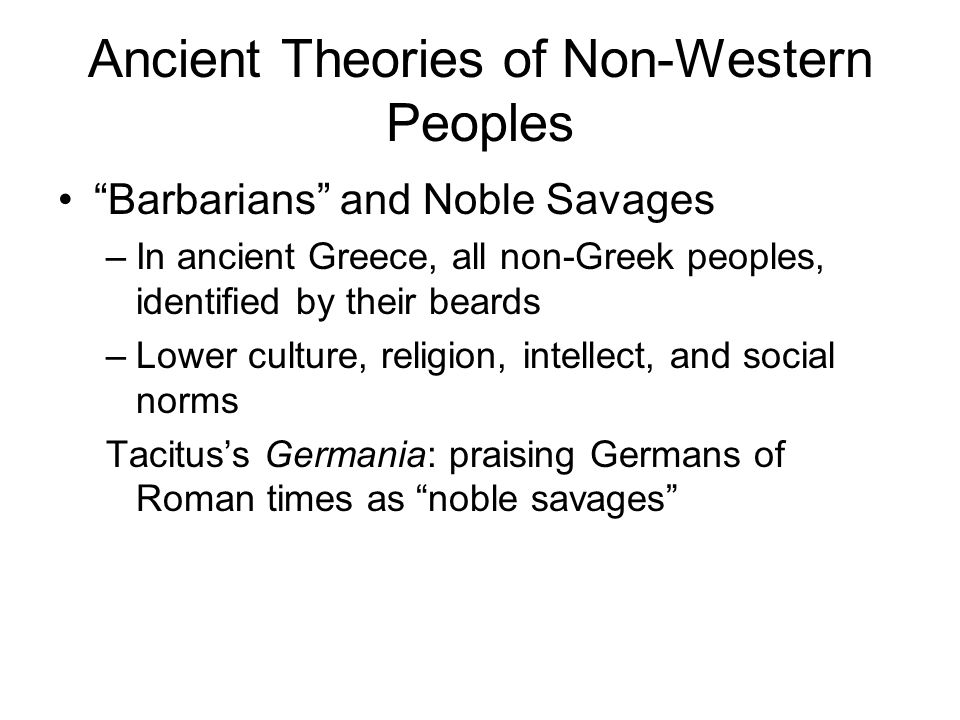 Ancient Theories of Non-Western Peoples Barbarians and Noble Savages –In ancient Greece, all non-Greek peoples, identified by their beards –Lower culture, religion, intellect, and social norms Tacitus's Germania: praising Germans of Roman times as noble savages