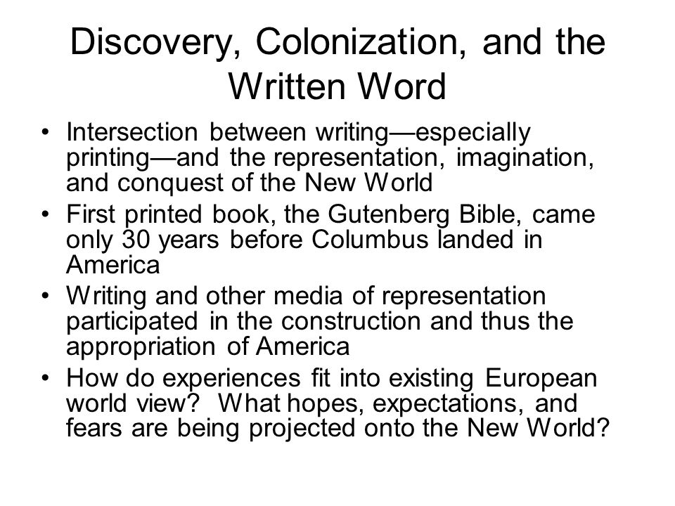 Discovery, Colonization, and the Written Word Intersection between writing—especially printing—and the representation, imagination, and conquest of the New World First printed book, the Gutenberg Bible, came only 30 years before Columbus landed in America Writing and other media of representation participated in the construction and thus the appropriation of America How do experiences fit into existing European world view.