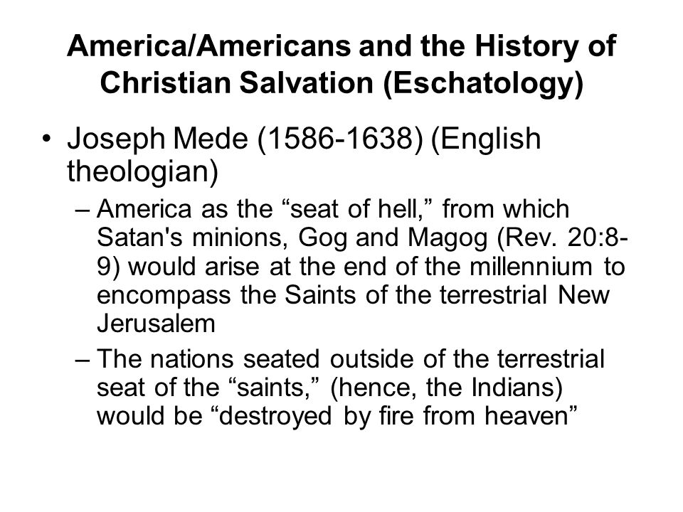 "America/Americans and the History of Christian Salvation (Eschatology) Joseph Mede (1586-1638) (English theologian) –America as the ""seat of hell,"" fr"
