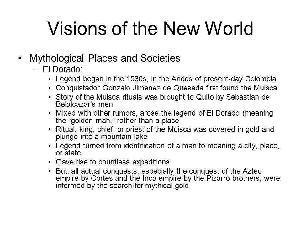 Visions of the New World Mythological Places and Societies –El Dorado: Legend began in the 1530s, in the Andes of present-day Colombia Conquistador Gonzalo Jimenez de Quesada first found the Muisca Story of the Muisca rituals was brought to Quito by Sebastian de Belalcazar's men Mixed with other rumors, arose the legend of El Dorado (meaning the golden man, rather than a place Ritual: king, chief, or priest of the Muisca was covered in gold and plunge into a mountain lake Legend turned from identification of a man to meaning a city, place, or state Gave rise to countless expeditions But: all actual conquests, especially the conquest of the Aztec empire by Cortes and the Inca empire by the Pizarro brothers, were informed by the search for mythical gold
