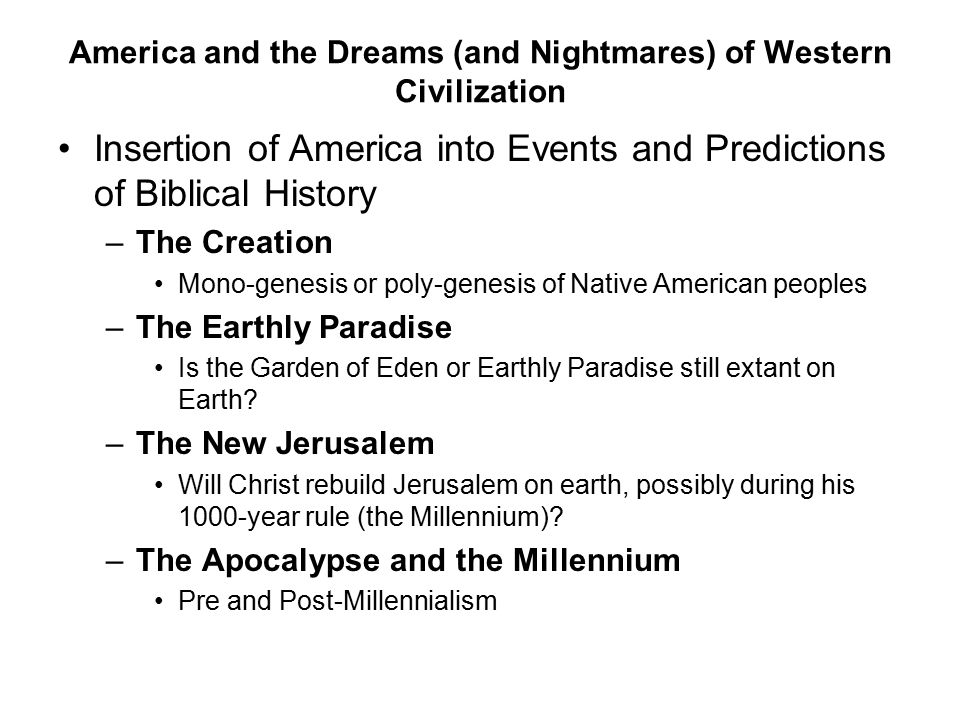 America and the Dreams (and Nightmares) of Western Civilization Insertion of America into Events and Predictions of Biblical History –The Creation Mono-genesis or poly-genesis of Native American peoples –The Earthly Paradise Is the Garden of Eden or Earthly Paradise still extant on Earth.