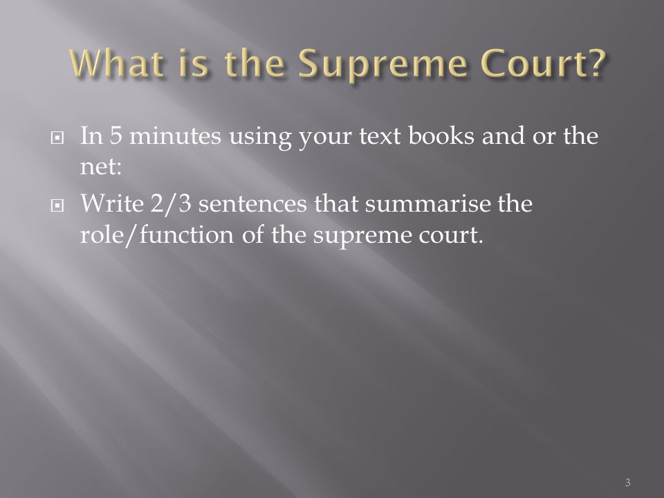  In 5 minutes using your text books and or the net:  Write 2/3 sentences that summarise the role/function of the supreme court.