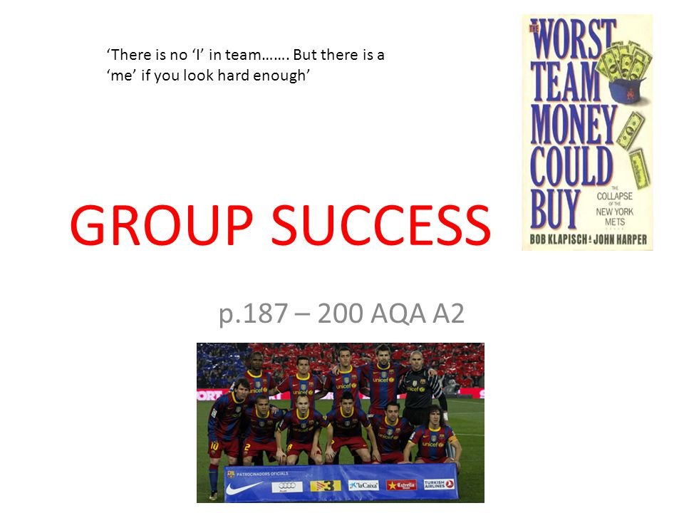 GROUP SUCCESS p.187 – 200 AQA A2 'There is no 'I' in team…….