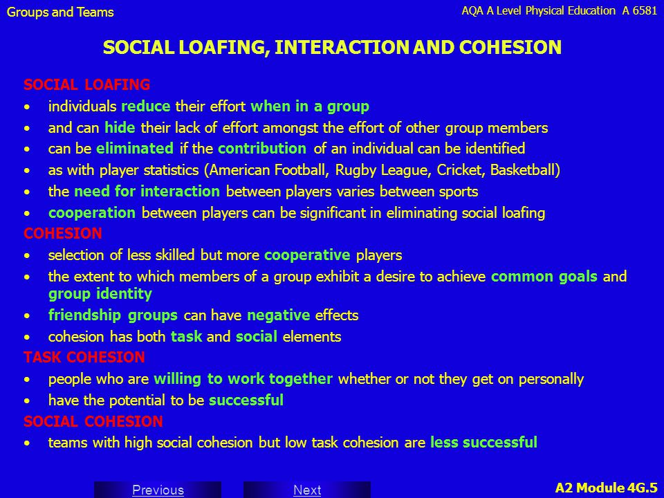 AQA A Level Physical Education A 6581 Next Previous A2 Module 4G.5 SOCIAL LOAFING, INTERACTION AND COHESION SOCIAL LOAFING individuals reduce their effort when in a group and can hide their lack of effort amongst the effort of other group members can be eliminated if the contribution of an individual can be identified as with player statistics (American Football, Rugby League, Cricket, Basketball) the need for interaction between players varies between sports cooperation between players can be significant in eliminating social loafing COHESION selection of less skilled but more cooperative players the extent to which members of a group exhibit a desire to achieve common goals and group identity friendship groups can have negative effects cohesion has both task and social elements TASK COHESION people who are willing to work together whether or not they get on personally have the potential to be successful SOCIAL COHESION teams with high social cohesion but low task cohesion are less successful Groups and Teams