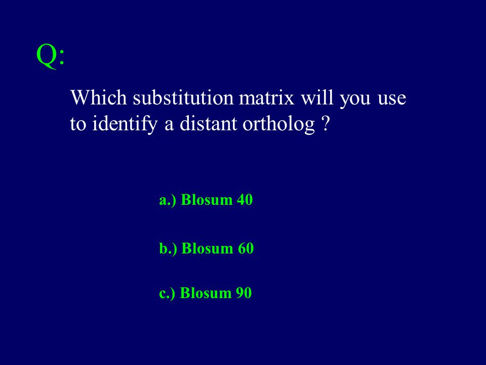 Q: Which substitution matrix will you use to identify a distant ortholog ? a.) Blosum 40 c.) Blosum 90 b.) Blosum 60
