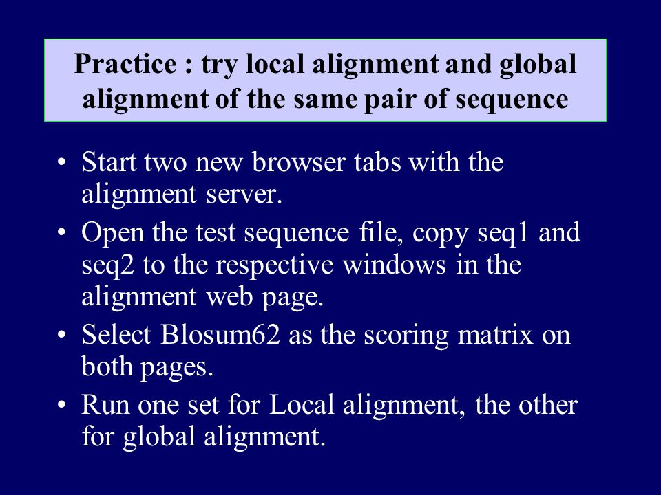 Practice : try local alignment and global alignment of the same pair of sequence Start two new browser tabs with the alignment server. Open the test s