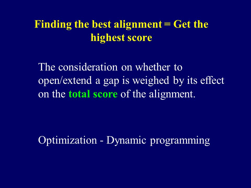 Finding the best alignment = Get the highest score The consideration on whether to open/extend a gap is weighed by its effect on the total score of th