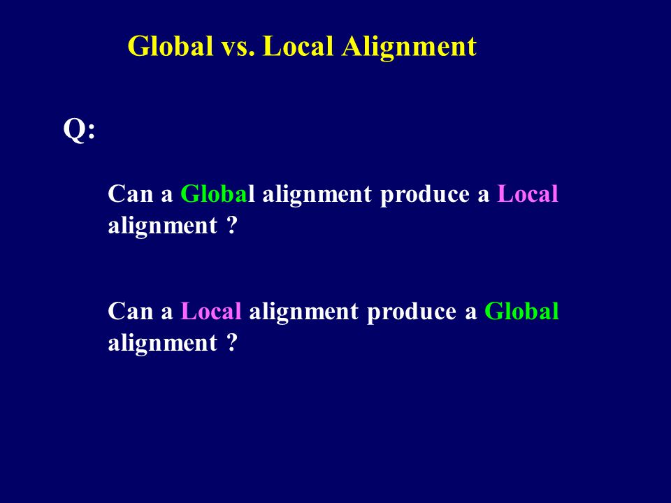 Global vs. Local Alignment Q: Can a Global alignment produce a Local alignment .