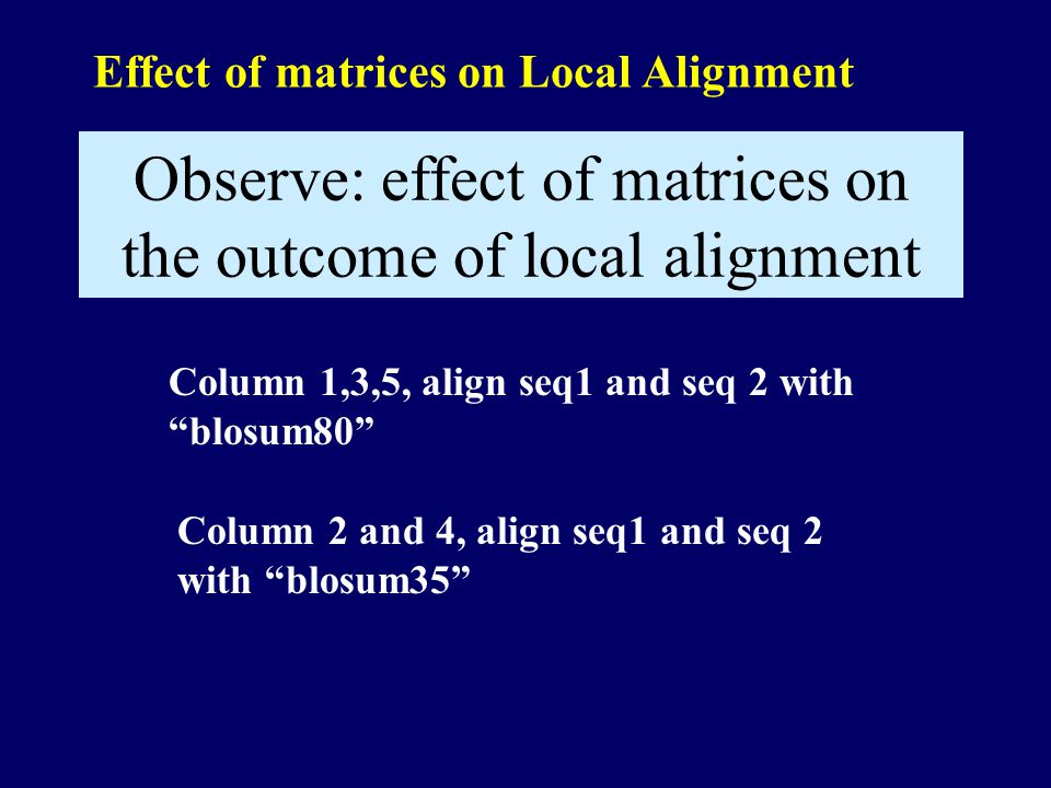 Effect of matrices on Local Alignment Column 1,3,5, align seq1 and seq 2 with blosum80 Observe: effect of matrices on the outcome of local alignment Column 2 and 4, align seq1 and seq 2 with blosum35