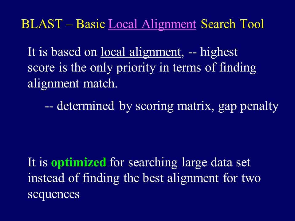 BLAST – Basic Local Alignment Search Tool It is based on local alignment, -- highest score is the only priority in terms of finding alignment match.