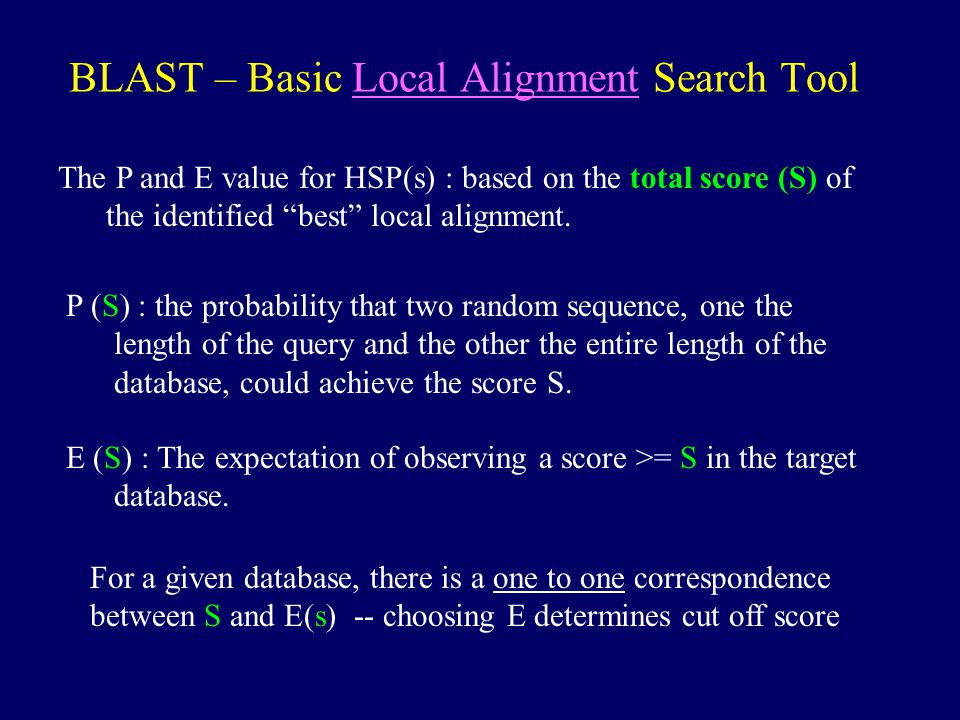 "BLAST – Basic Local Alignment Search Tool The P and E value for HSP(s) : based on the total score (S) of the identified ""best"" local alignment. P (S)"