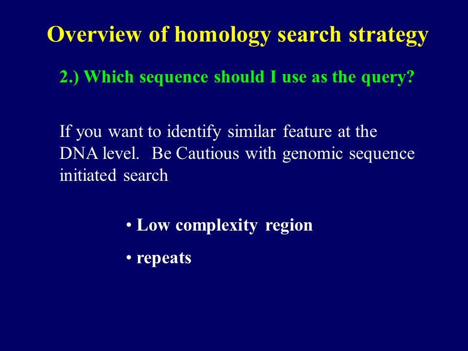 Overview of homology search strategy 2.) Which sequence should I use as the query? If you want to identify similar feature at the DNA level. Be Cautio