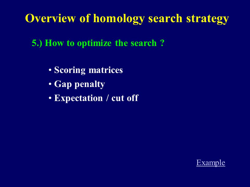 Overview of homology search strategy 5.) How to optimize the search ? Scoring matrices Gap penalty Expectation / cut off Example