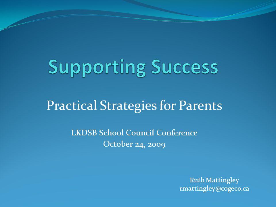 Practical Strategies for Parents LKDSB School Council Conference October 24, 2009 Ruth Mattingley rmattingley@cogeco.ca