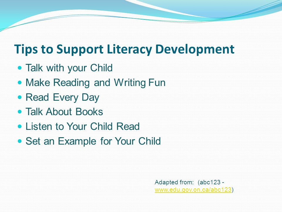Tips to Support Literacy Development Talk with your Child Make Reading and Writing Fun Read Every Day Talk About Books Listen to Your Child Read Set an Example for Your Child Adapted from: (abc123 - www.edu.gov.on.ca/abc123) www.edu.gov.on.ca/abc123