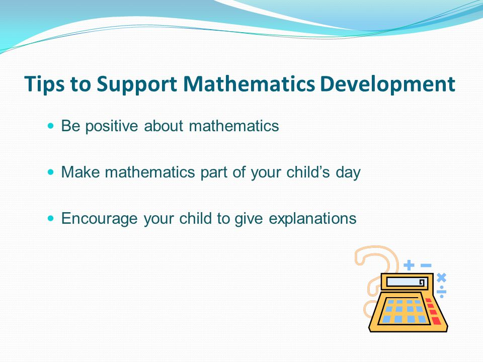 Tips to Support Mathematics Development Be positive about mathematics Make mathematics part of your child's day Encourage your child to give explanations