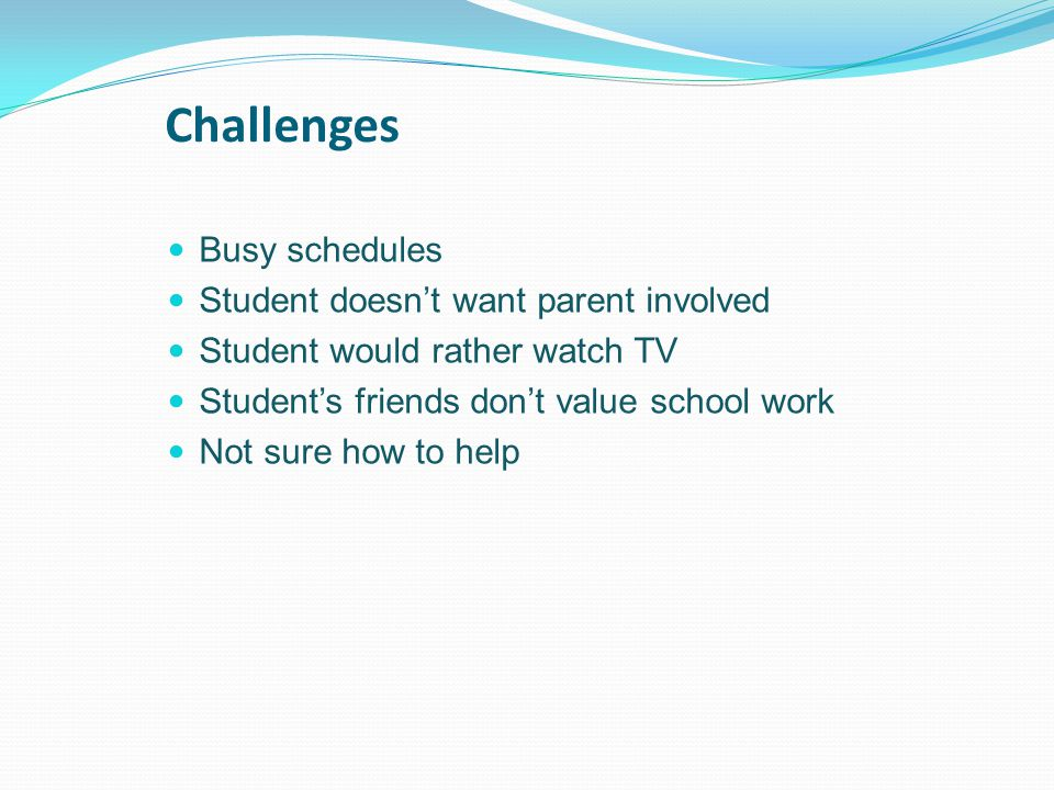 Challenges Busy schedules Student doesn't want parent involved Student would rather watch TV Student's friends don't value school work Not sure how to help