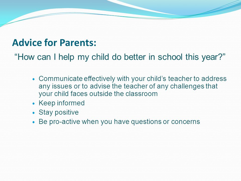 Advice for Parents: How can I help my child do better in school this year Communicate effectively with your child's teacher to address any issues or to advise the teacher of any challenges that your child faces outside the classroom Keep informed Stay positive Be pro-active when you have questions or concerns