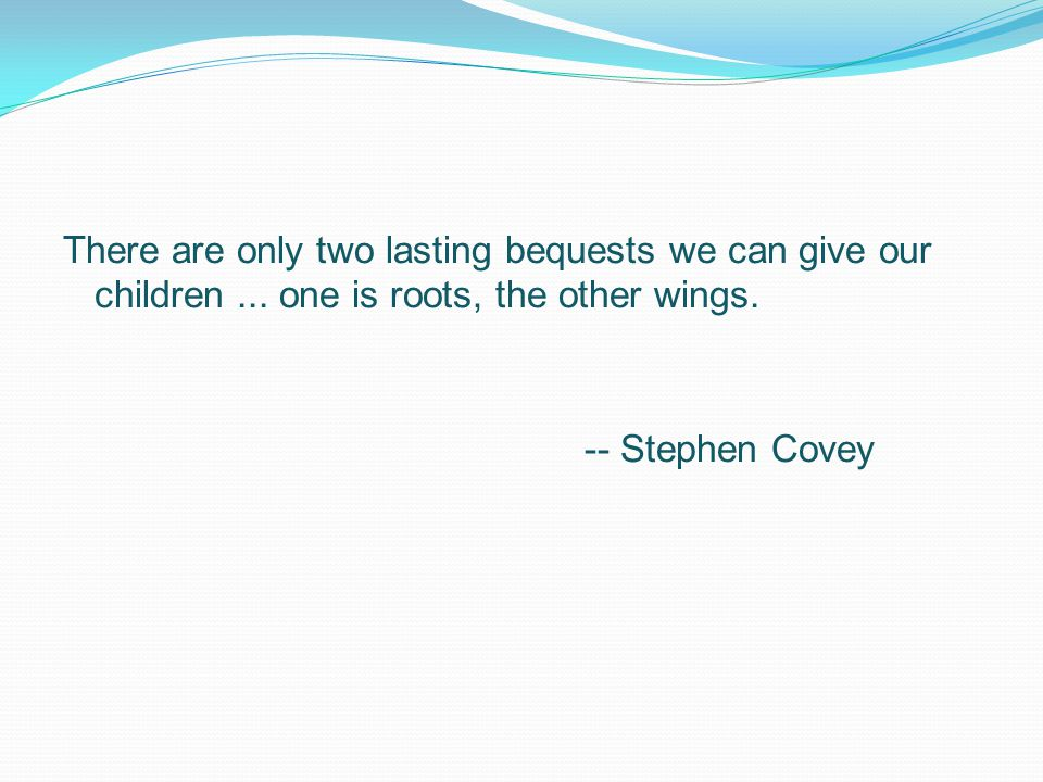 There are only two lasting bequests we can give our children...