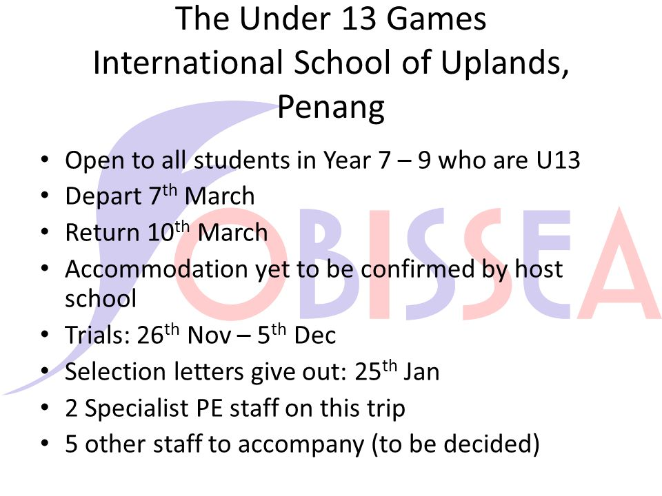 The Under 13 Games International School of Uplands, Penang Open to all students in Year 7 – 9 who are U13 Depart 7 th March Return 10 th March Accommodation yet to be confirmed by host school Trials: 26 th Nov – 5 th Dec Selection letters give out: 25 th Jan 2 Specialist PE staff on this trip 5 other staff to accompany (to be decided)