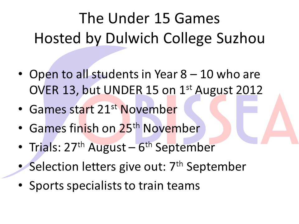 The Under 15 Games Hosted by Dulwich College Suzhou Open to all students in Year 8 – 10 who are OVER 13, but UNDER 15 on 1 st August 2012 Games start 21 st November Games finish on 25 th November Trials: 27 th August – 6 th September Selection letters give out: 7 th September Sports specialists to train teams