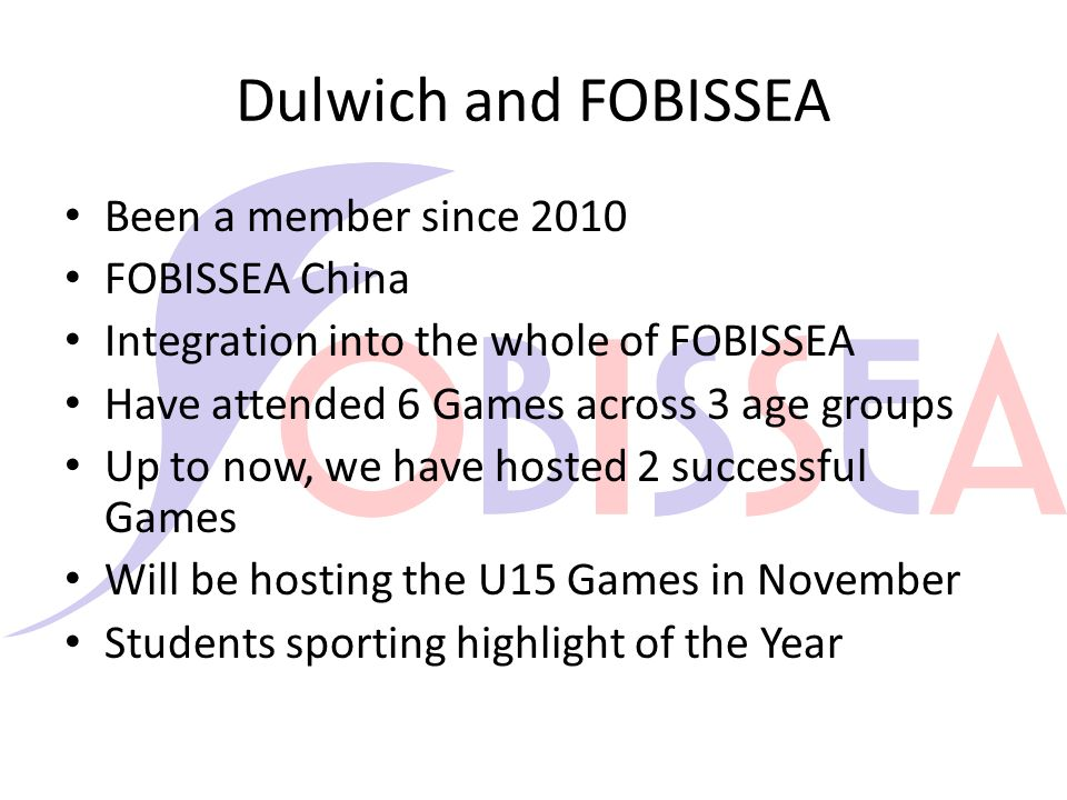 Dulwich and FOBISSEA Been a member since 2010 FOBISSEA China Integration into the whole of FOBISSEA Have attended 6 Games across 3 age groups Up to now, we have hosted 2 successful Games Will be hosting the U15 Games in November Students sporting highlight of the Year