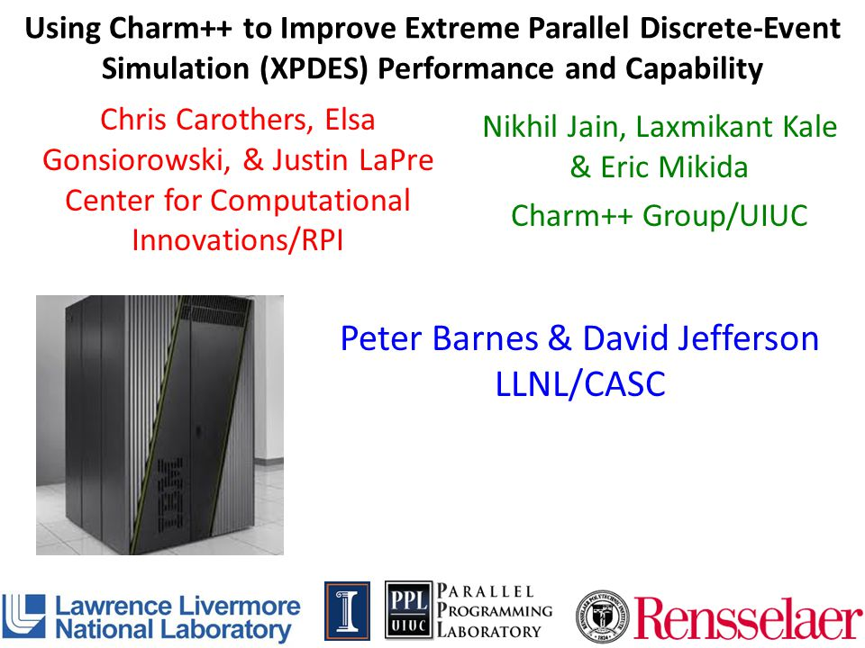 Using Charm++ to Improve Extreme Parallel Discrete-Event Simulation (XPDES) Performance and Capability Chris Carothers, Elsa Gonsiorowski, & Justin La