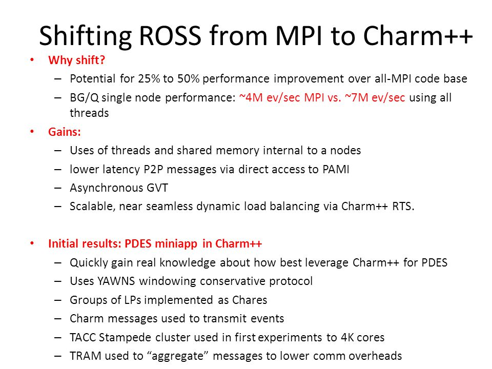 Shifting ROSS from MPI to Charm++ Why shift? – Potential for 25% to 50% performance improvement over all-MPI code base – BG/Q single node performance: